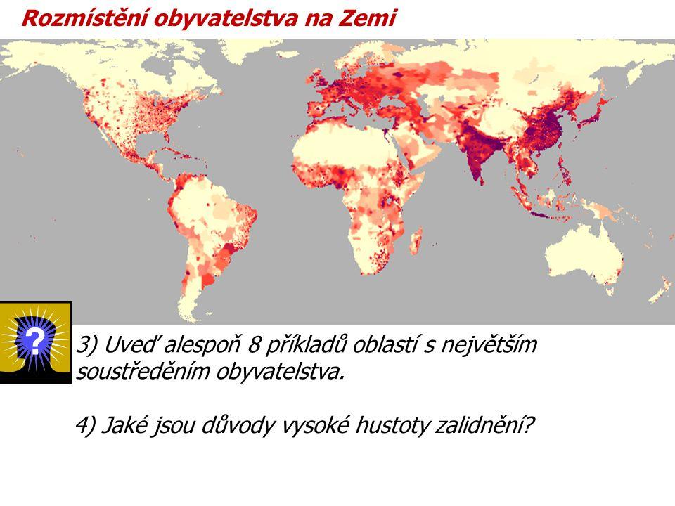 Rozmístění obyvatelstva na Zemi 3) Uveď alespoň 8 příkladů oblastí s největším soustředěním obyvatelstva. 4) Jaké jsou důvody vysoké hustoty zalidnění
