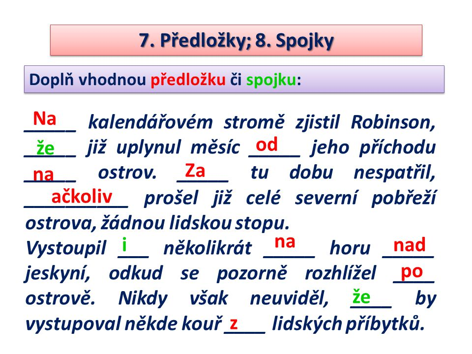 7. Předložky; 8. Spojky Doplň vhodnou předložku či spojku: _____ kalendářovém stromě zjistil Robinson, _____ již uplynul měsíc _____ jeho příchodu ___
