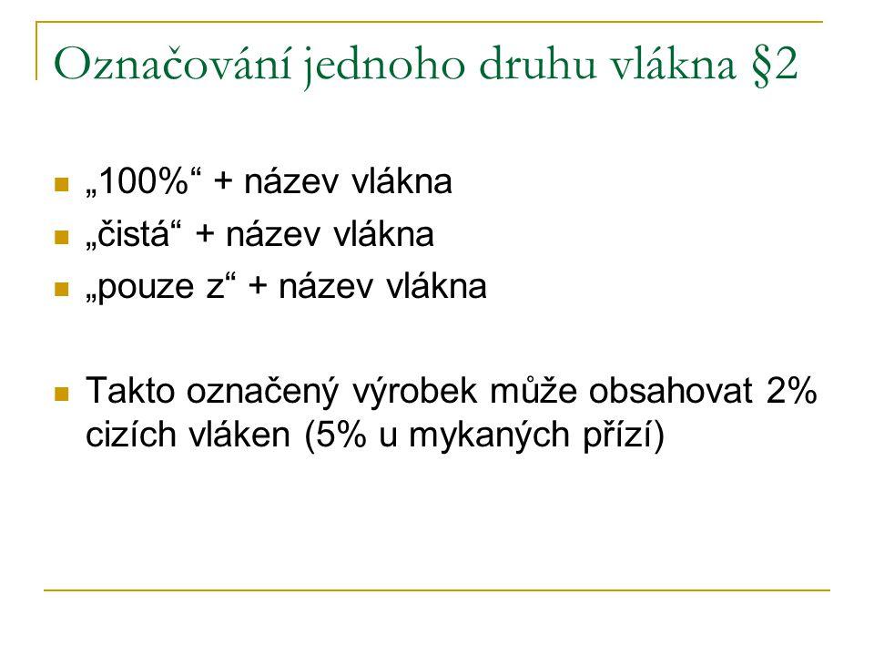 """Označování jednoho druhu vlákna §2 """"100% + název vlákna """"čistá + název vlákna """"pouze z + název vlákna Takto označený výrobek může obsahovat 2% cizích vláken (5% u mykaných přízí)"""
