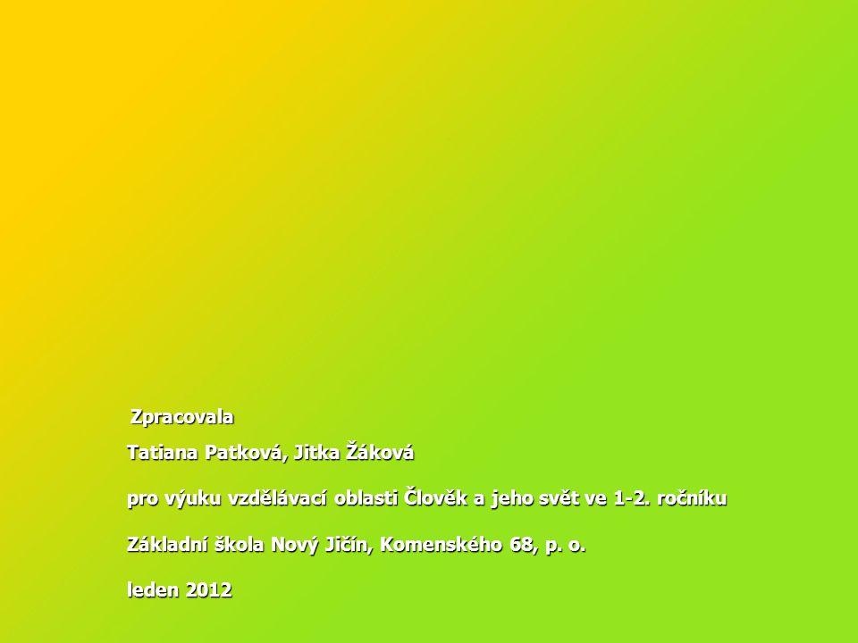 Zpracovala Zpracovala Tatiana Patková, Jitka Žáková pro výuku vzdělávací oblasti Člověk a jeho svět ve 1-2. ročníku Základní škola Nový Jičín, Komensk