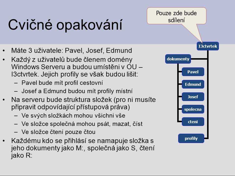Cvičné opakování Máte 3 uživatele: Pavel, Josef, Edmund Každý z uživatelů bude členem domény Windows Serveru a budou umístěni v OU – I3ctvrtek. Jejich