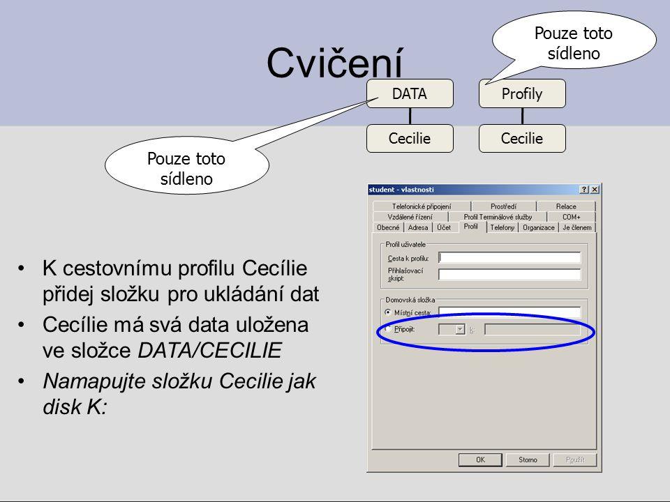 Cvičení 2 Přidejte složku Cyril (pouze pro data Cyrila, Cyril používá místní profil) Tato složka se bude automaticky mapovat při přihlášení: –Cecilie (samozřejmě ze stanice) jako místní disk K: –Cyril (samozřejmě ze stanice) jako místní disk K: DATA CecilieCyril Pouze toto sídleno
