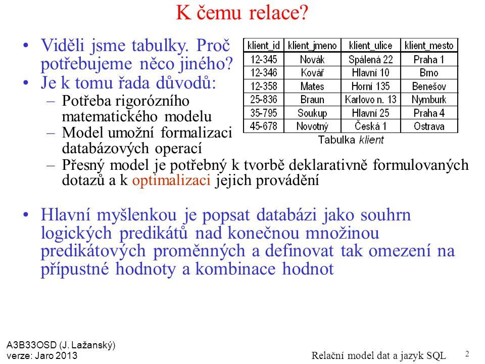 A3B33OSD (J. Lažanský) verze: Jaro 2013 Relační model dat a jazyk SQL 2 K čemu relace.