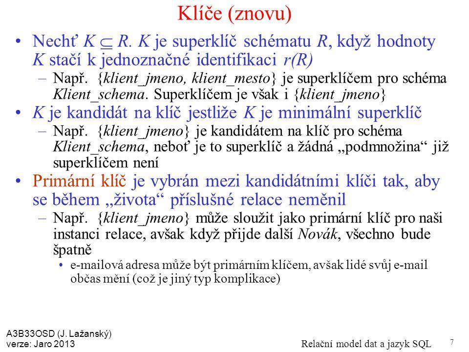 A3B33OSD (J. Lažanský) verze: Jaro 2013 Relační model dat a jazyk SQL 7 Klíče (znovu) Nechť K  R.