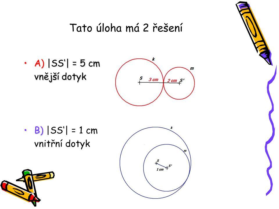Tato úloha má 2 řešení A) |SS'| = 5 cmA) |SS'| = 5 cm vnější dotyk B)B) |SS'| = 1 cm vnitřní dotyk