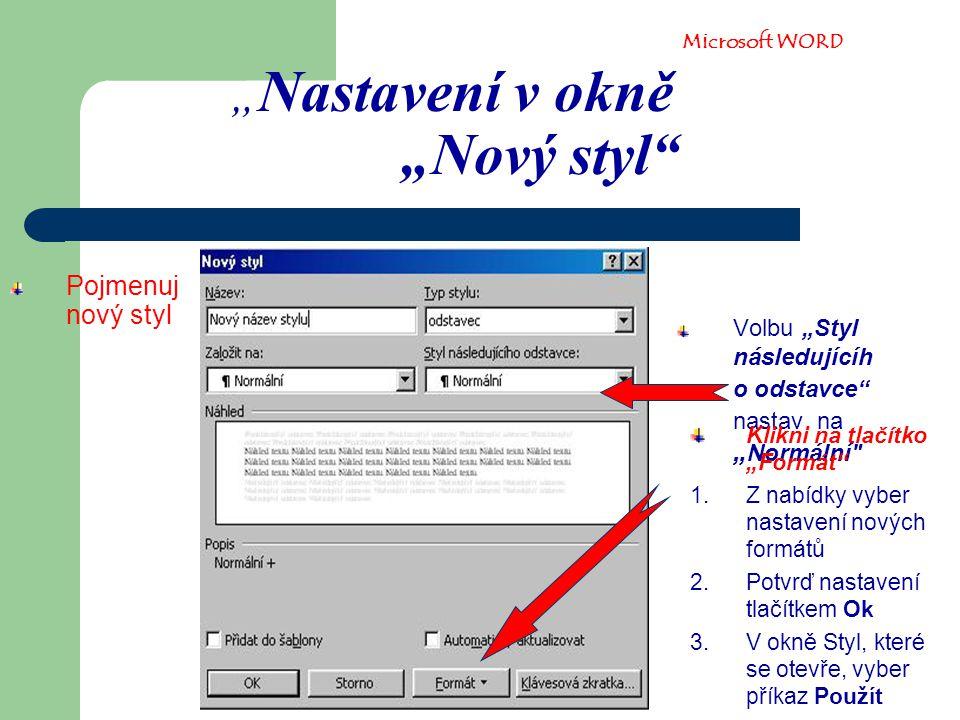 """"""" Nastavení v okně """"Nový styl Pojmenuj nový styl Volbu """"Styl následujícíh o odstavce nastav na """" Normální Klikni na tlačítko """"Formát 1.Z nabídky vyber nastavení nových formátů 2.Potvrď nastavení tlačítkem Ok 3.V okně Styl, které se otevře, vyber příkaz Použít Microsoft WORD"""