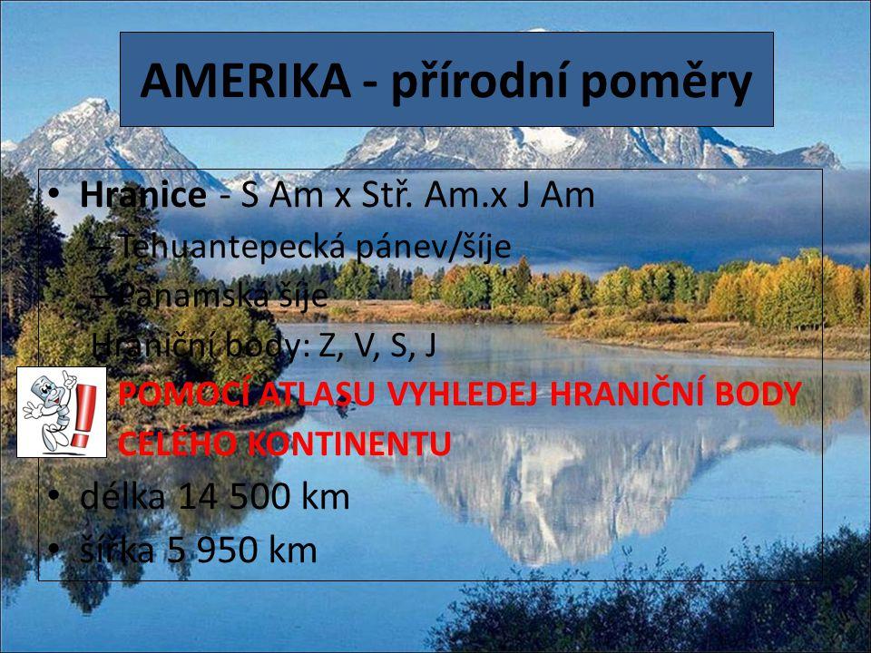 AMERIKA - přírodní poměry Hranice - S Am x Stř. Am.x J Am – Tehuantepecká pánev/šíje – Panamská šíje Hraniční body: Z, V, S, J POMOCÍ ATLASU VYHLEDEJ