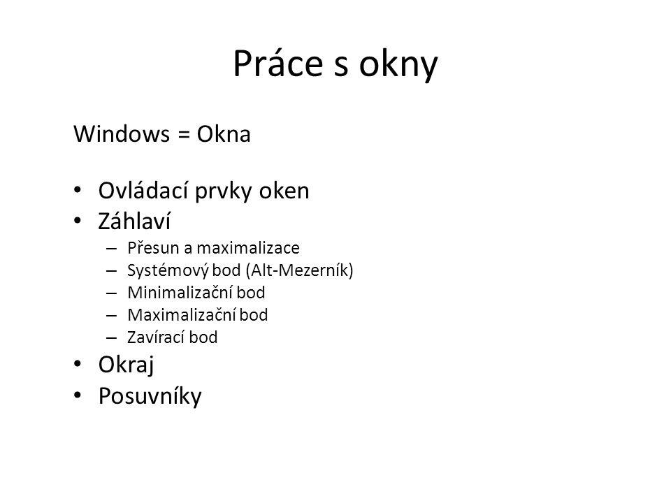 Práce s okny Windows = Okna Ovládací prvky oken Záhlaví – Přesun a maximalizace – Systémový bod (Alt-Mezerník) – Minimalizační bod – Maximalizační bod – Zavírací bod Okraj Posuvníky