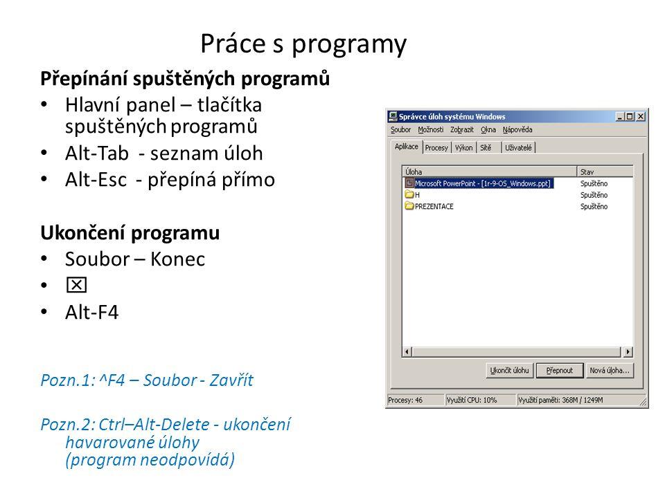 Práce s programy Přepínání spuštěných programů Hlavní panel – tlačítka spuštěných programů Alt-Tab - seznam úloh Alt-Esc - přepíná přímo Ukončení programu Soubor – Konec  Alt-F4 Pozn.1: ^F4 – Soubor - Zavřít Pozn.2: Ctrl–Alt-Delete - ukončení havarované úlohy (program neodpovídá)