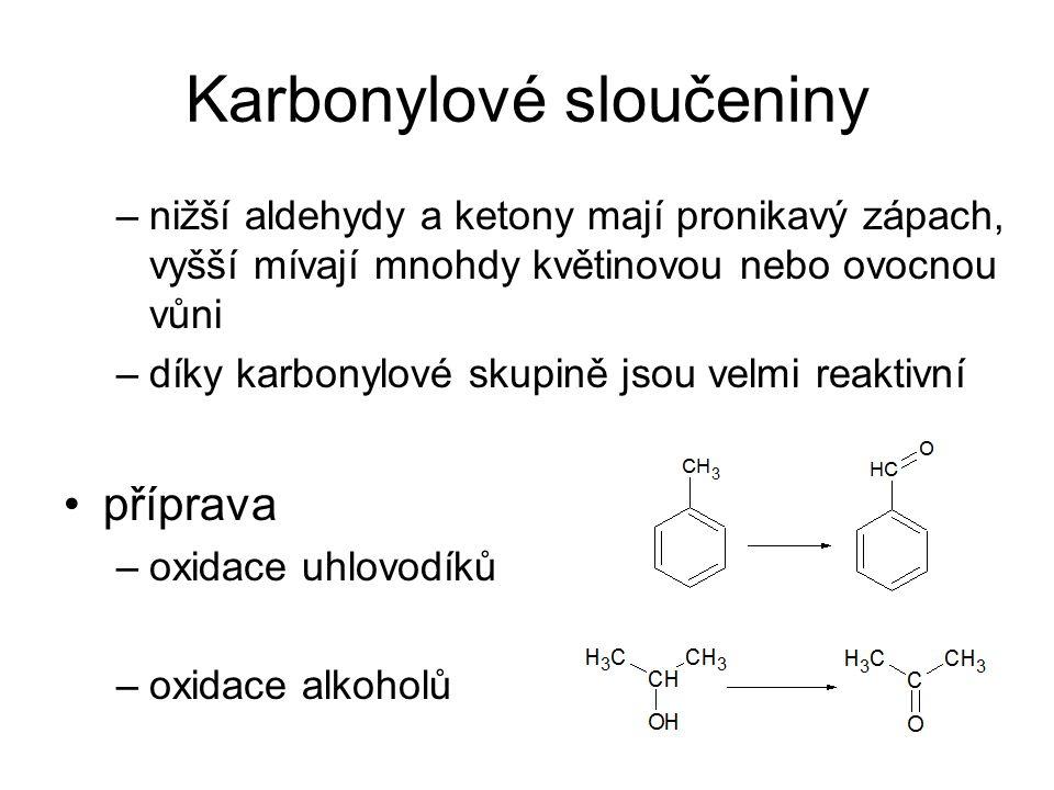 Karbonylové sloučeniny –nižší aldehydy a ketony mají pronikavý zápach, vyšší mívají mnohdy květinovou nebo ovocnou vůni –díky karbonylové skupině jsou velmi reaktivní příprava –oxidace uhlovodíků –oxidace alkoholů