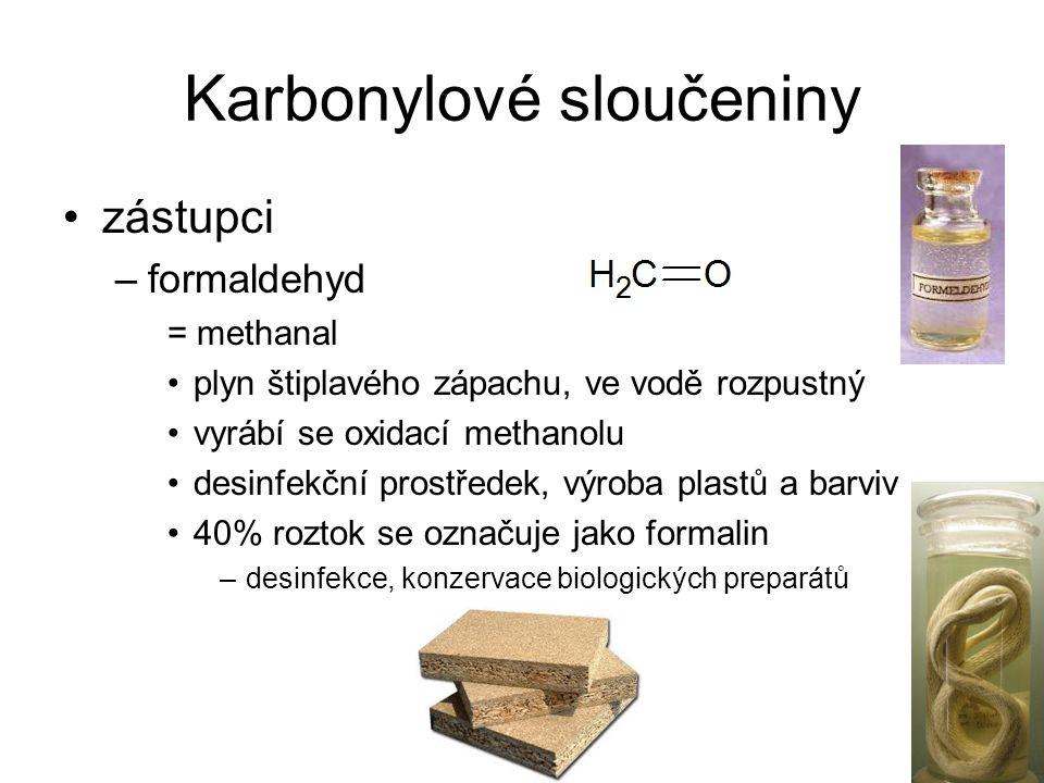 Karbonylové sloučeniny zástupci –formaldehyd = methanal plyn štiplavého zápachu, ve vodě rozpustný vyrábí se oxidací methanolu desinfekční prostředek, výroba plastů a barviv 40% roztok se označuje jako formalin –desinfekce, konzervace biologických preparátů