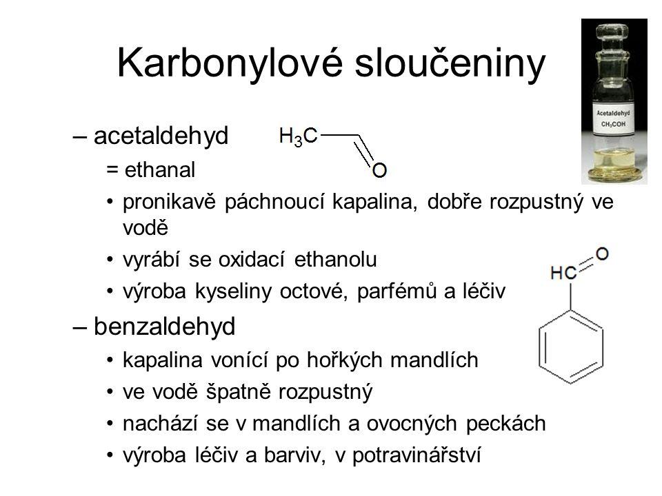 Karbonylové sloučeniny –acetaldehyd = ethanal pronikavě páchnoucí kapalina, dobře rozpustný ve vodě vyrábí se oxidací ethanolu výroba kyseliny octové, parfémů a léčiv –benzaldehyd kapalina vonící po hořkých mandlích ve vodě špatně rozpustný nachází se v mandlích a ovocných peckách výroba léčiv a barviv, v potravinářství