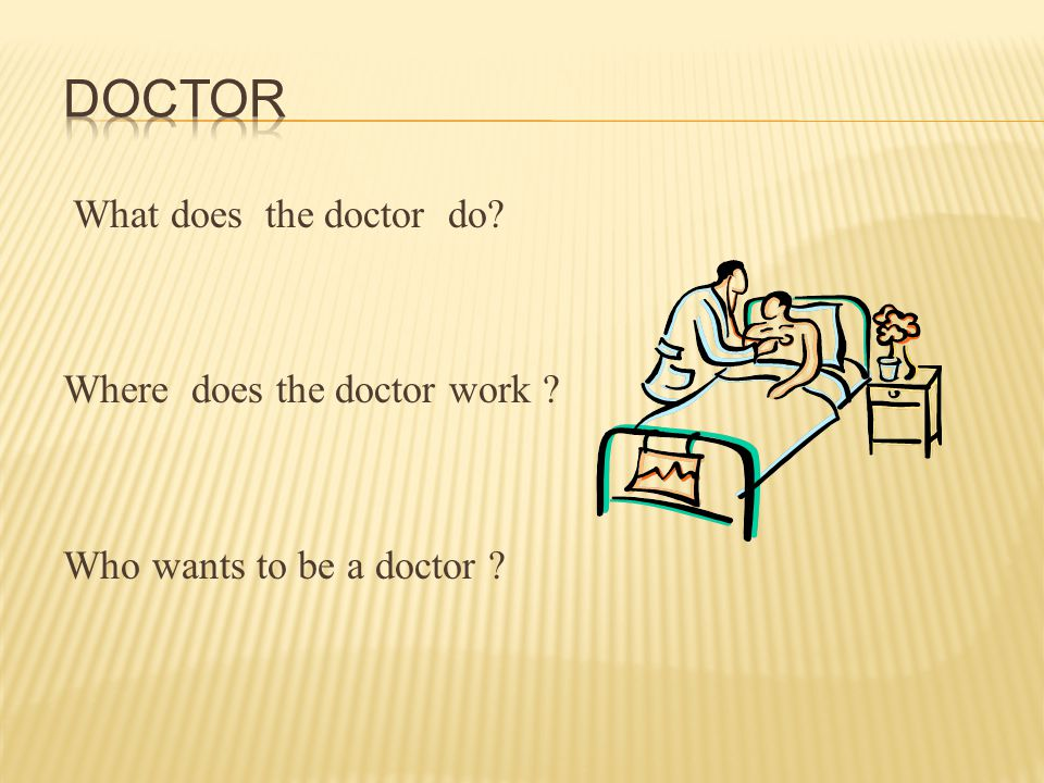 What does the doctor do? Where does the doctor work ? Who wants to be a doctor ?