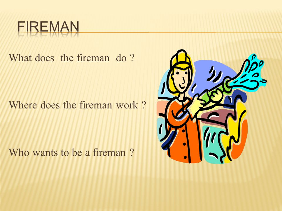 What does the fireman do Where does the fireman work Who wants to be a fireman