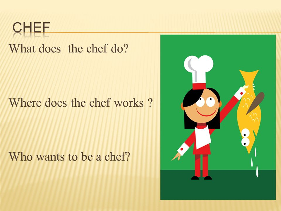 What does the chef do Where does the chef works Who wants to be a chef