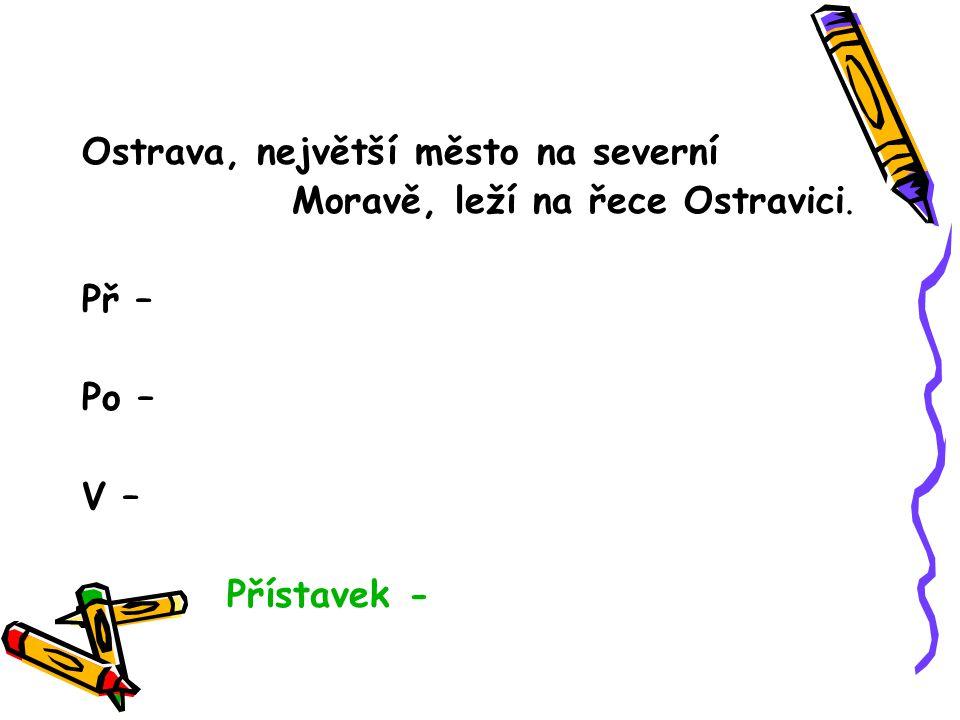 Ostrava, největší město na severní Moravě, leží na řece Ostravici. Př – Po – V – Přístavek -