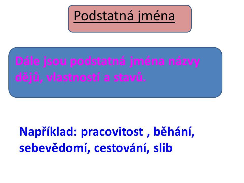 Podstatná jména Dále jsou podstatná jména názvy dějů, vlastností a stavů.