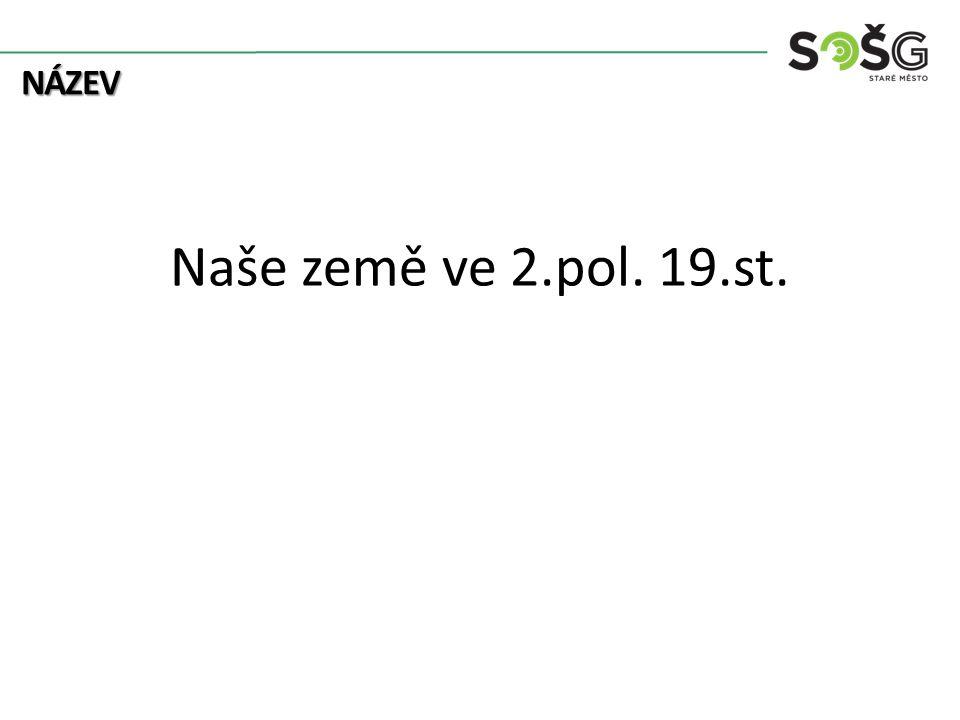 NÁZEV Naše země ve 2.pol. 19.st.