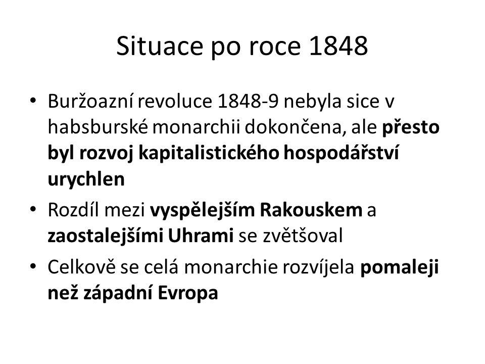 Situace po roce 1848 Buržoazní revoluce 1848-9 nebyla sice v habsburské monarchii dokončena, ale přesto byl rozvoj kapitalistického hospodářství urychlen Rozdíl mezi vyspělejším Rakouskem a zaostalejšími Uhrami se zvětšoval Celkově se celá monarchie rozvíjela pomaleji než západní Evropa