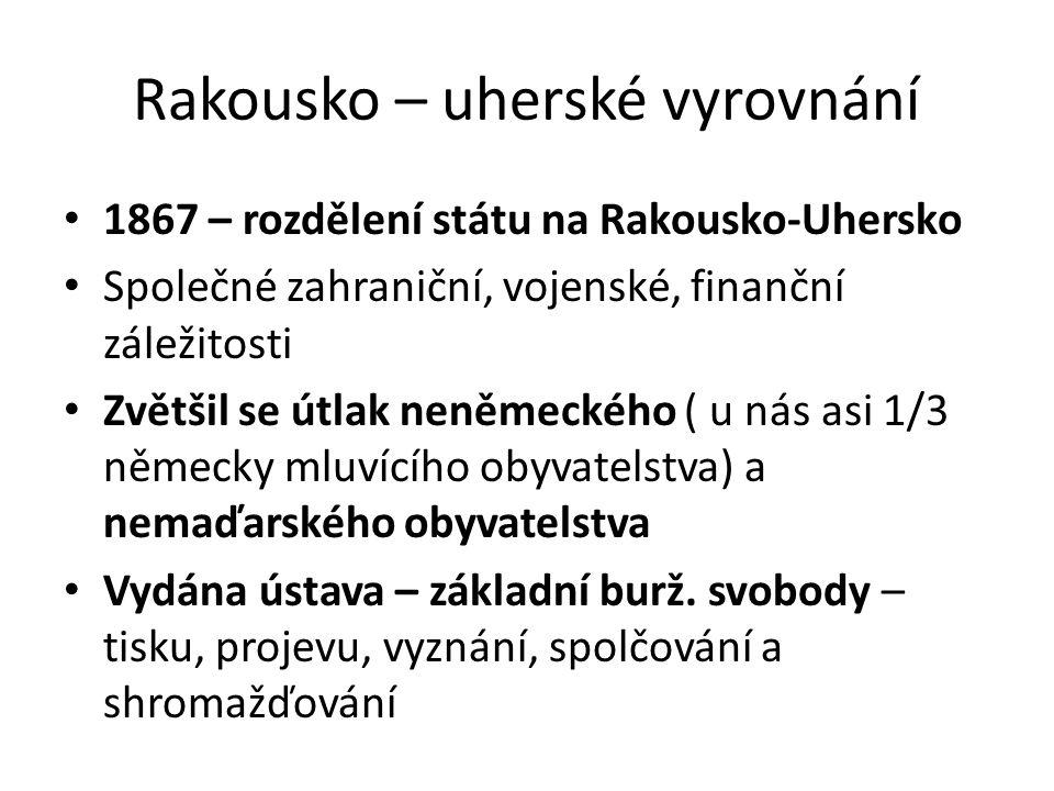 Rakousko – uherské vyrovnání 1867 – rozdělení státu na Rakousko-Uhersko Společné zahraniční, vojenské, finanční záležitosti Zvětšil se útlak neněmeckého ( u nás asi 1/3 německy mluvícího obyvatelstva) a nemaďarského obyvatelstva Vydána ústava – základní burž.