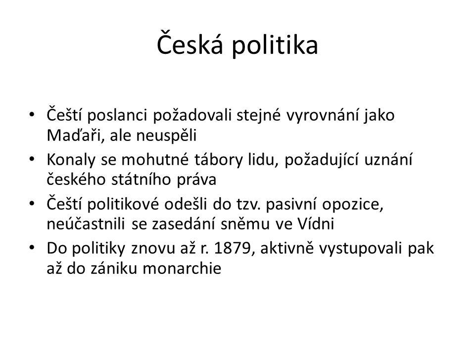 Česká politika Čeští poslanci požadovali stejné vyrovnání jako Maďaři, ale neuspěli Konaly se mohutné tábory lidu, požadující uznání českého státního práva Čeští politikové odešli do tzv.