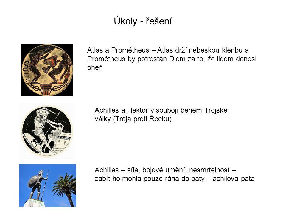 Úkoly - řešení Atlas a Prométheus – Atlas drží nebeskou klenbu a Prométheus by potrestán Diem za to, že lidem donesl oheň Achilles a Hektor v souboji během Trójské války (Trója proti Řecku) Achilles – síla, bojové umění, nesmrtelnost – zabít ho mohla pouze rána do paty – achilova pata