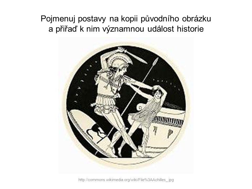 Pojmenuj postavy na kopii původního obrázku a přiřaď k nim významnou událost historie http://commons.wikimedia.org/wiki/File%3AAchilles_.jpg