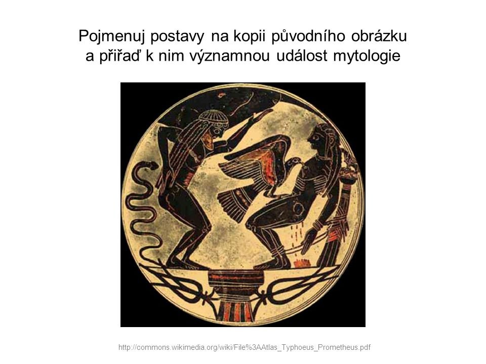 Pojmenuj postavy na kopii původního obrázku a přiřaď k nim významnou událost mytologie http://commons.wikimedia.org/wiki/File%3AAtlas_Typhoeus_Prometh