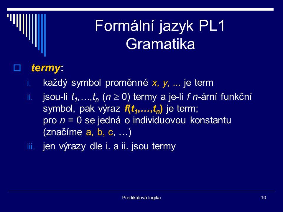 Predikátová logika10 Formální jazyk PL1 Gramatika  termy: i. každý symbol proměnné x, y,... je term ii. jsou-li t 1,…,t n (n  0) termy a je-li f n-á