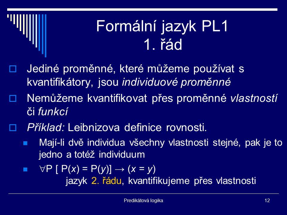 Predikátová logika12 Formální jazyk PL1 1. řád  Jediné proměnné, které můžeme používat s kvantifikátory, jsou individuové proměnné  Nemůžeme kvantif