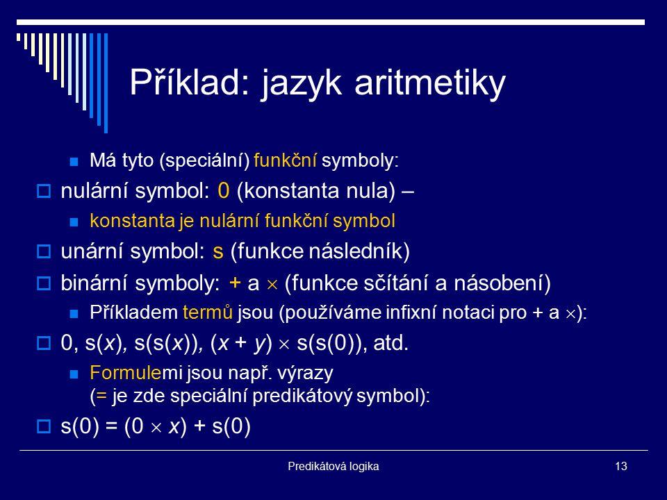Predikátová logika13 Příklad: jazyk aritmetiky Má tyto (speciální) funkční symboly:  nulární symbol: 0 (konstanta nula) – konstanta je nulární funkčn