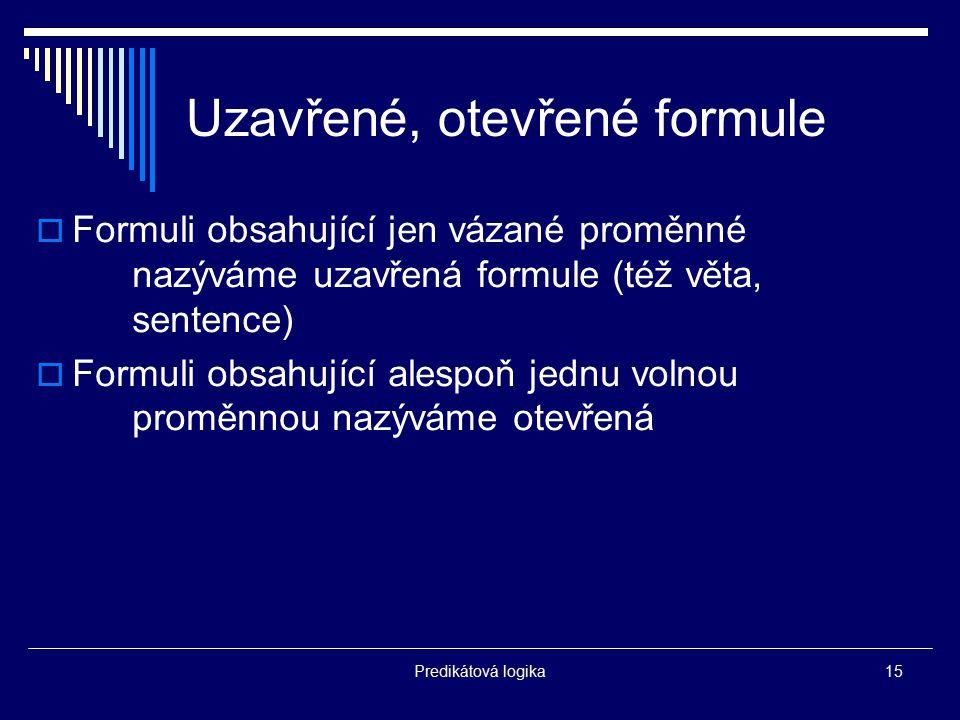 Predikátová logika15 Uzavřené, otevřené formule  Formuli obsahující jen vázané proměnné nazýváme uzavřená formule (též věta, sentence)  Formuli obsa