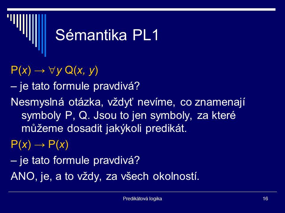 Predikátová logika16 Sémantika PL1 P(x) →  y Q(x, y) – je tato formule pravdivá? Nesmyslná otázka, vždyť nevíme, co znamenají symboly P, Q. Jsou to j