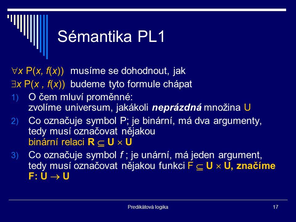 Predikátová logika17 Sémantika PL1  x P(x, f(x))musíme se dohodnout, jak  x P(x, f(x))budeme tyto formule chápat 1) O čem mluví proměnné: zvolíme un