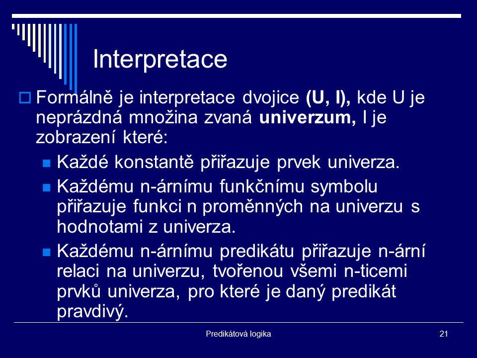 Predikátová logika21 Interpretace  Formálně je interpretace dvojice (U, I), kde U je neprázdná množina zvaná univerzum, I je zobrazení které: Každé k