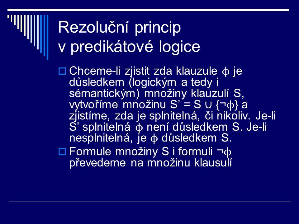 Rezoluční princip v predikátové logice  Chceme-li zjistit zda klauzule ϕ je důsledkem (logickým a tedy i sémantickým) množiny klauzulí S, vytvoříme m
