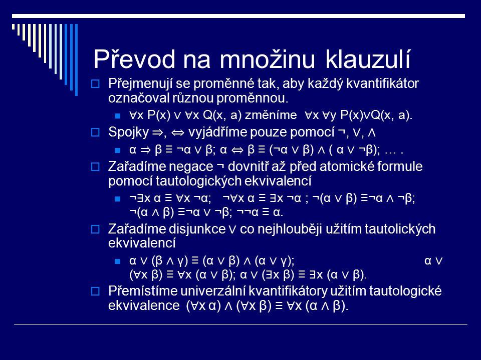 Převod na množinu klauzulí  Přejmenují se proměnné tak, aby každý kvantifikátor označoval různou proměnnou. ∀ x P(x) ∨ ∀ x Q(x, a) změníme ∀ x ∀ y P(