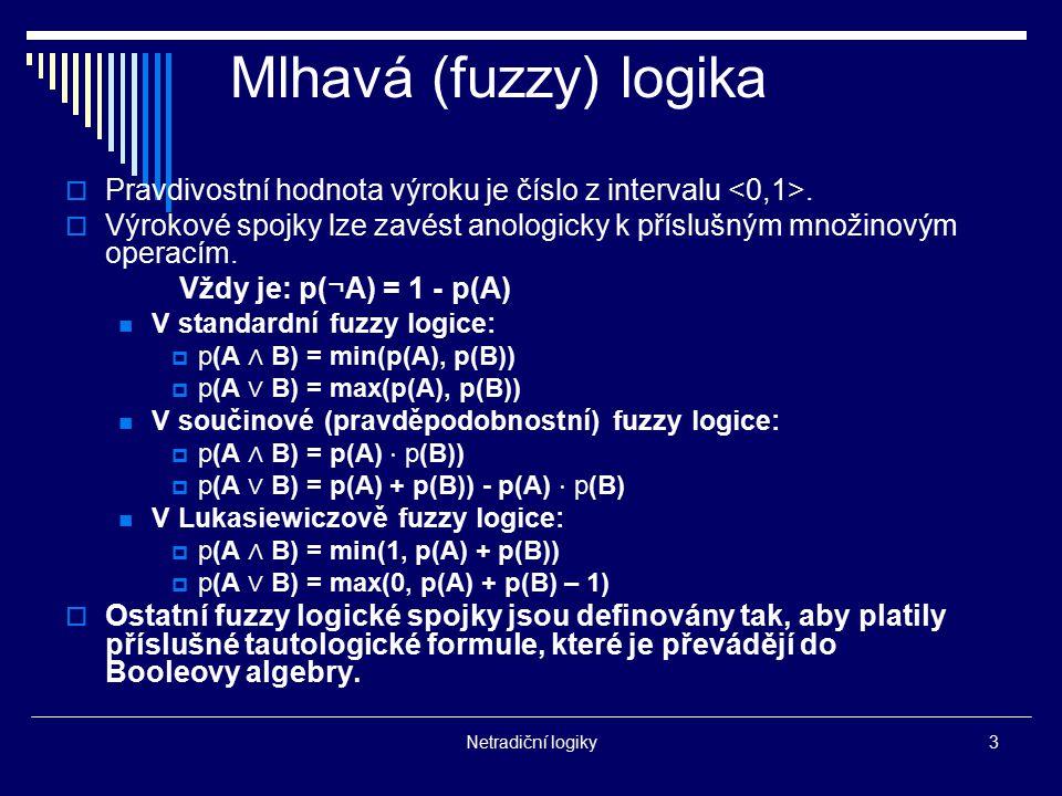 Netradiční logiky3 Mlhavá (fuzzy) logika  Pravdivostní hodnota výroku je číslo z intervalu.  Výrokové spojky lze zavést anologicky k příslušným množ