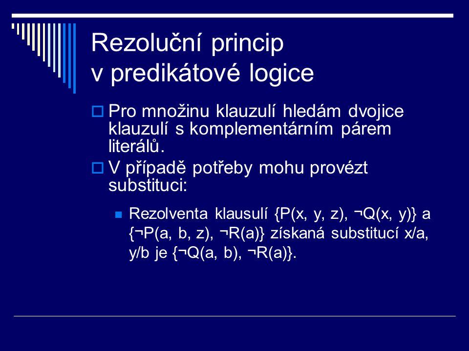 Rezoluční princip v predikátové logice  Pro množinu klauzulí hledám dvojice klauzulí s komplementárním párem literálů.  V případě potřeby mohu prové
