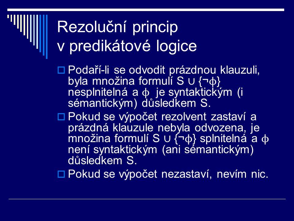 Rezoluční princip v predikátové logice  Podaří-li se odvodit prázdnou klauzuli, byla množina formulí S ∪ {¬ ϕ } nesplnitelná a ϕ je syntaktickým (i s