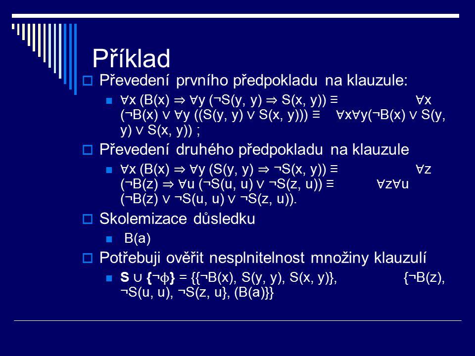 Příklad  Převedení prvního předpokladu na klauzule: ∀ x (B(x) ⇒ ∀ y (¬S(y, y) ⇒ S(x, y)) ≡ ∀ x (¬B(x) ∨ ∀ y ((S(y, y) ∨ S(x, y))) ≡ ∀ x ∀ y(¬B(x) ∨ S
