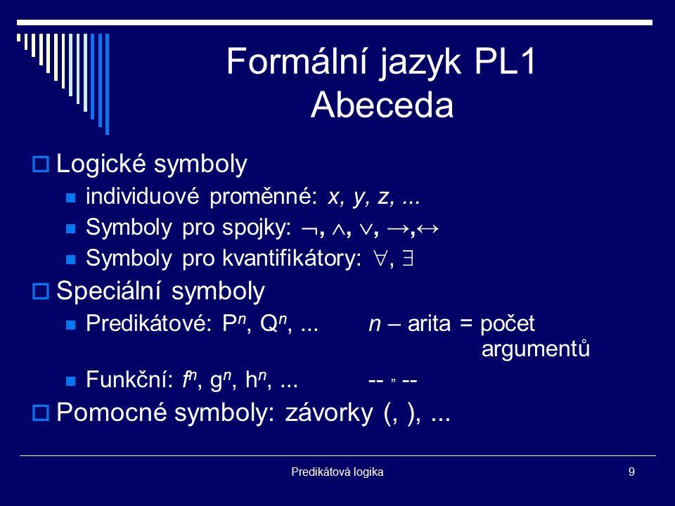 Predikátová logika9 Formální jazyk PL1 Abeceda  Logické symboly individuové proměnné: x, y, z,... Symboly pro spojky: , , , →,↔ Symboly pro kvanti