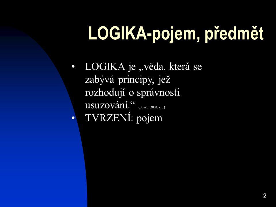 """2 LOGIKA-pojem, předmět LOGIKA je """"věda, která se zabývá principy, jež rozhodují o správnosti usuzování."""" (Strach, 2003, s. 1) TVRZENÍ: pojem"""