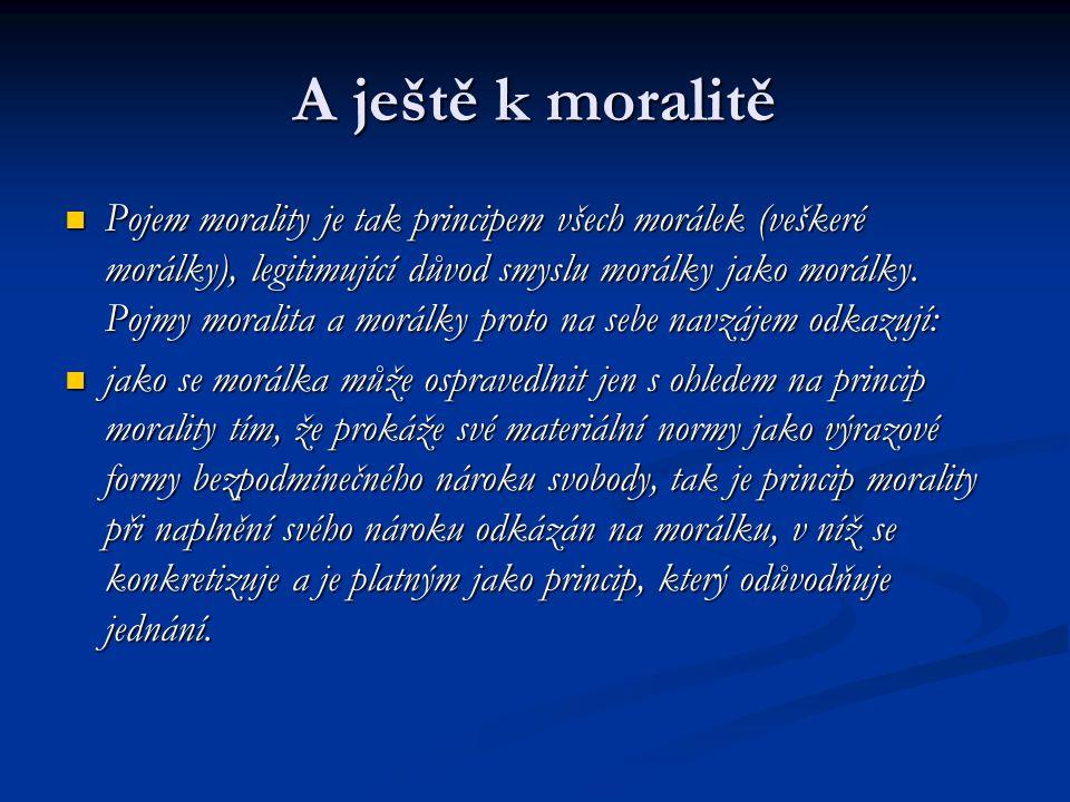 A ještě k moralitě Pojem morality je tak principem všech morálek (veškeré morálky), legitimující důvod smyslu morálky jako morálky.