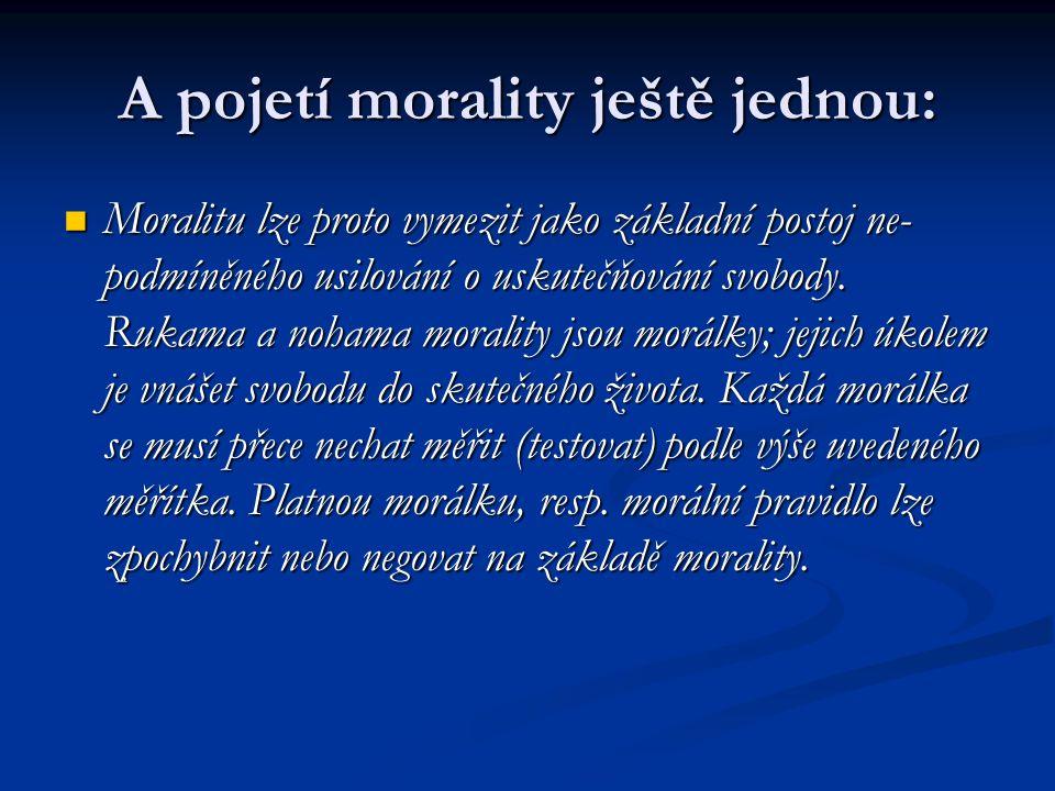 A pojetí morality ještě jednou: Moralitu lze proto vymezit jako základní postoj ne- podmíněného usilování o uskutečňování svobody.