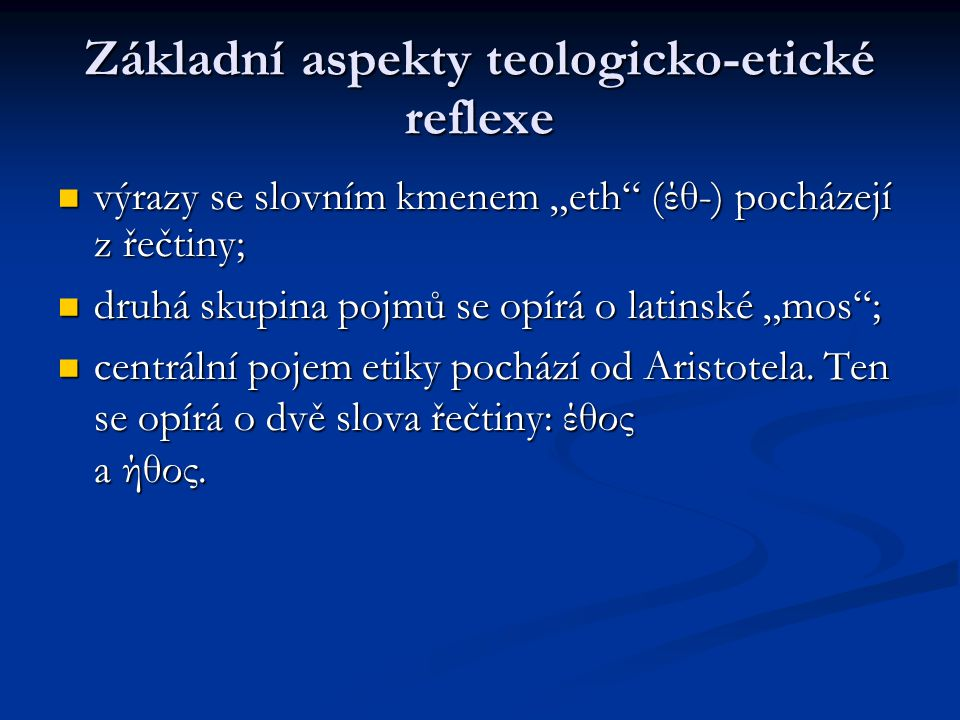 """Základní aspekty teologicko-etické reflexe výrazy se slovním kmenem """"eth (έθ-) pocházejí z řečtiny; výrazy se slovním kmenem """"eth (έθ-) pocházejí z řečtiny; druhá skupina pojmů se opírá o latinské """"mos ; druhá skupina pojmů se opírá o latinské """"mos ; centrální pojem etiky pochází od Aristotela."""