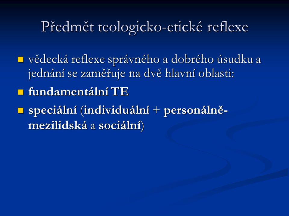 Předmět teologicko-etické reflexe vědecká reflexe správného a dobrého úsudku a jednání se zaměřuje na dvě hlavní oblasti: vědecká reflexe správného a dobrého úsudku a jednání se zaměřuje na dvě hlavní oblasti: fundamentální TE fundamentální TE speciální (individuální + personálně- mezilidská a sociální) speciální (individuální + personálně- mezilidská a sociální)