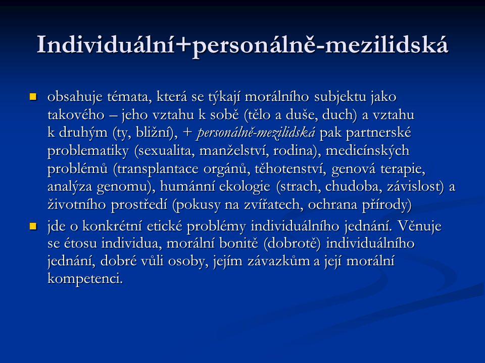 Individuální+personálně-mezilidská obsahuje témata, která se týkají morálního subjektu jako takového – jeho vztahu k sobě (tělo a duše, duch) a vztahu k druhým (ty, bližní), + personálně-mezilidská pak partnerské problematiky (sexualita, manželství, rodina), medicínských problémů (transplantace orgánů, těhotenství, genová terapie, analýza genomu), humánní ekologie (strach, chudoba, závislost) a životního prostředí (pokusy na zvířatech, ochrana přírody) obsahuje témata, která se týkají morálního subjektu jako takového – jeho vztahu k sobě (tělo a duše, duch) a vztahu k druhým (ty, bližní), + personálně-mezilidská pak partnerské problematiky (sexualita, manželství, rodina), medicínských problémů (transplantace orgánů, těhotenství, genová terapie, analýza genomu), humánní ekologie (strach, chudoba, závislost) a životního prostředí (pokusy na zvířatech, ochrana přírody) jde o konkrétní etické problémy individuálního jednání.