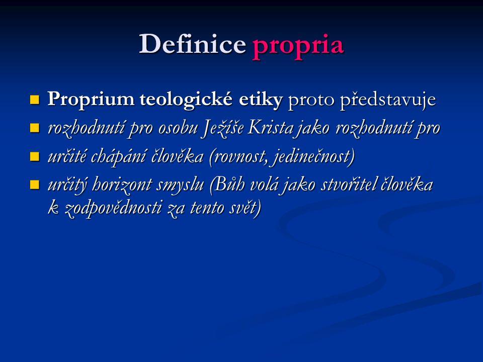 Definice propria Proprium teologické etiky proto představuje Proprium teologické etiky proto představuje rozhodnutí pro osobu Ježíše Krista jako rozhodnutí pro rozhodnutí pro osobu Ježíše Krista jako rozhodnutí pro určité chápání člověka (rovnost, jedinečnost) určité chápání člověka (rovnost, jedinečnost) určitý horizont smyslu (Bůh volá jako stvořitel člověka k zodpovědnosti za tento svět) určitý horizont smyslu (Bůh volá jako stvořitel člověka k zodpovědnosti za tento svět)