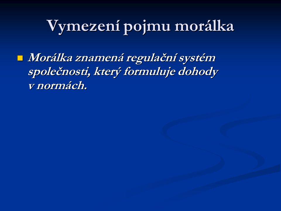 Vymezení pojmu morálka Morálka znamená regulační systém společnosti, který formuluje dohody v normách.